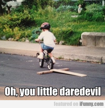 Oh, You Little Daredevil...