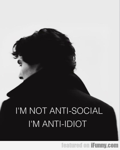 I'm Not Anti-social. I'm Anti-idiot