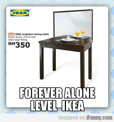 Forever Alone Level Ikea...