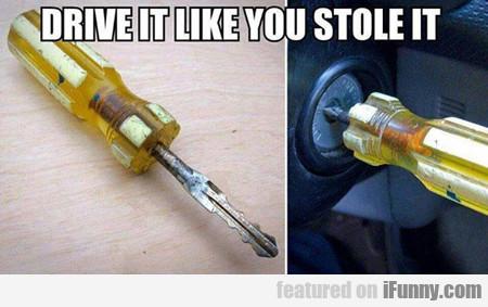 Drive It Like You Stole It...