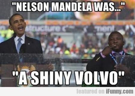 Nelson Mandela Was A Shiny Volvo...