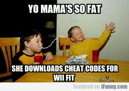 Yo Mama's So Fat She Downloads Cheat Codes...