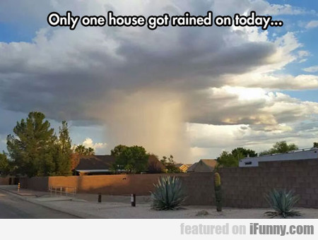 Only One House Got Rained On Today...