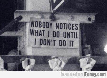 Nobody Notices What I Do Until