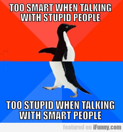 Too Smart When Taking With Stupid People...