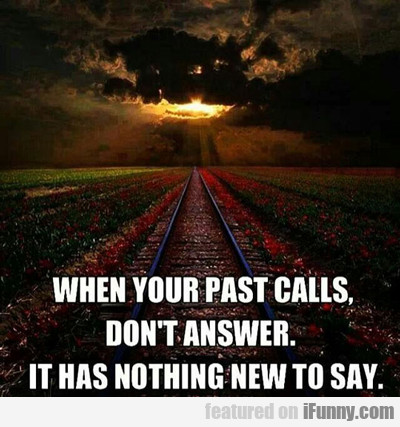 When Your Past Calls, Don't Answer...