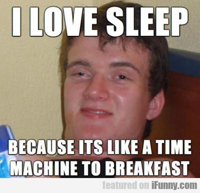 I Love Sleep Because It's Like A Time Machine...