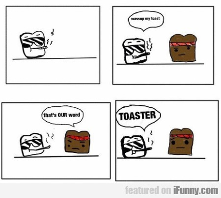Wassup My Toast. That's Our Word...