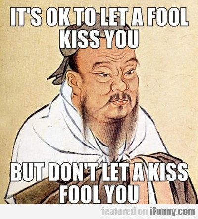 It's Ok To Let A Fool Kiss You...
