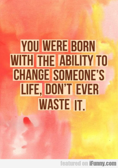 You Were Born With The Ability To Change..